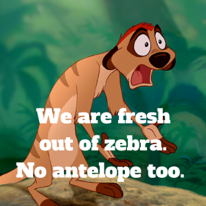 We are fresh out of zebra. No antelope too.